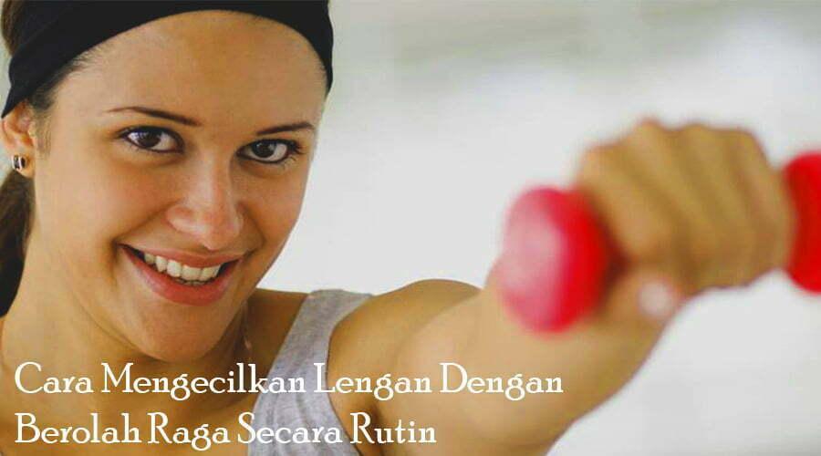cara mengecilkan lengan dengan berolahraga secara rutin